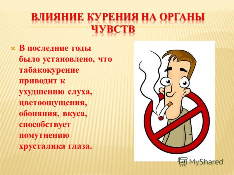 В последние годы было установлено, что табакокурение приводит к ухудшению слуха, цветоощущения, обоняния, вкуса, способствует помутнению хрусталика глаза.
