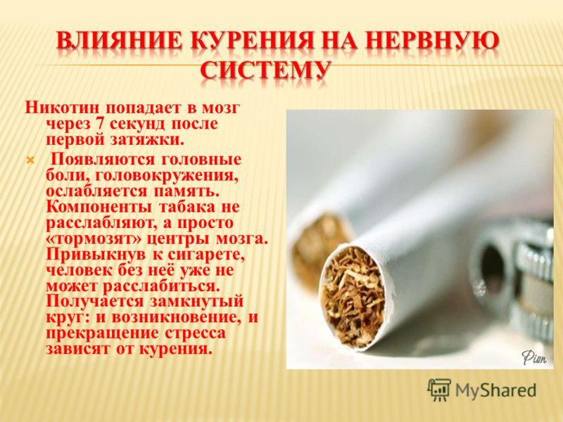 Никотин попадает в мозг через 7 секунд после первой затяжки. Появляются головные боли, головокружения, ослабляется память. Компоненты табака не расслабляют, а просто «тормозят» центры мозга. Привыкнув к сигарете, человек без неё уже не может расслаби