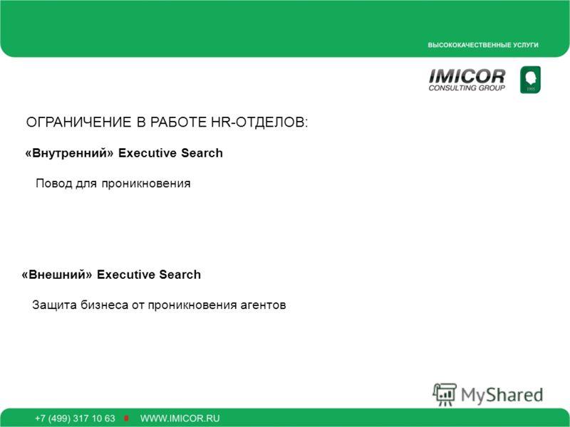 ОГРАНИЧЕНИЕ В РАБОТЕ HR-ОТДЕЛОВ: «Внутренний» Executive Search Повод для проникновения «Внешний» Executive Search Защита бизнеса от проникновения агентов