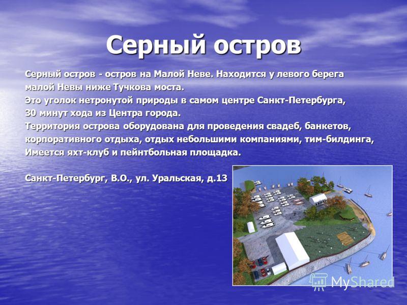 Серный остров Серный остров - остров на Малой Неве. Находится у левого берега малой Невы ниже Тучкова моста. Это уголок нетронутой природы в самом центре Санкт-Петербурга, 30 минут хода из Центра города. Территория острова оборудована для проведения
