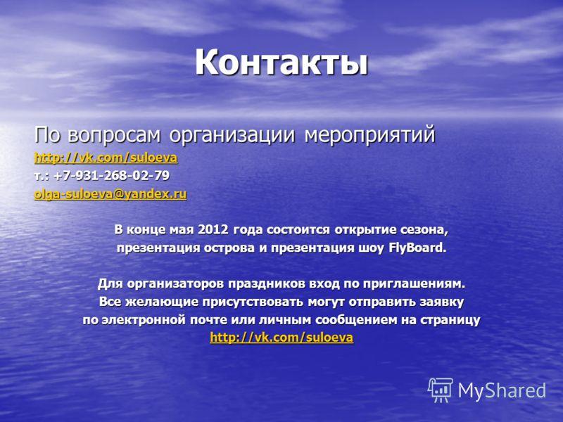 Контакты По вопросам организации мероприятий http://vk.com/suloeva т.: +7-931-268-02-79 olga-suloeva@yandex.ru В конце мая 2012 года состоится открытие сезона, презентация острова и презентация шоу FlyBoard. Для организаторов праздников вход по пригл