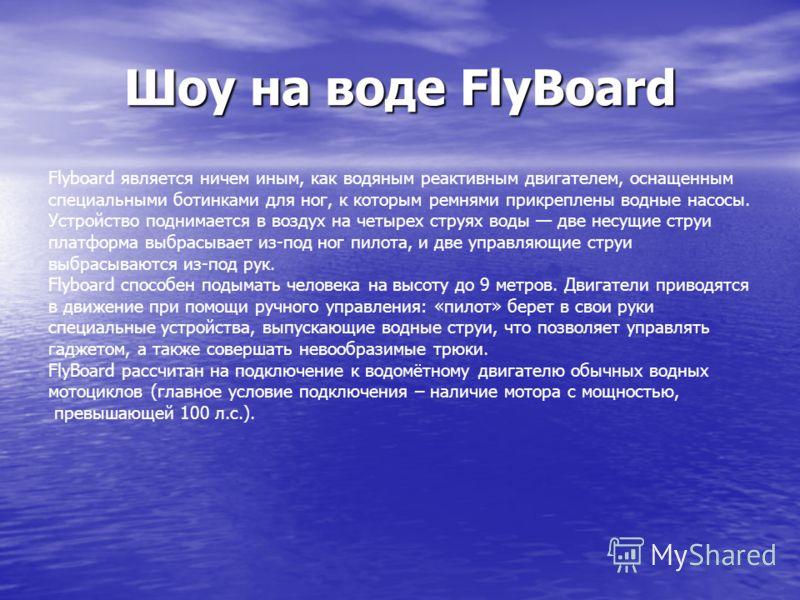 Шоу на воде FlyBoard Flyboard является ничем иным, как водяным реактивным двигателем, оснащенным специальными ботинками для ног, к которым ремнями прикреплены водные насосы. Устройство поднимается в воздух на четырех струях воды две несущие струи пла