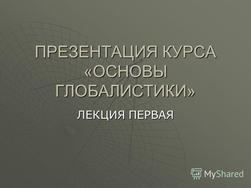 ПРЕЗЕНТАЦИЯ КУРСА «ОСНОВЫ ГЛОБАЛИСТИКИ» ЛЕКЦИЯ ПЕРВАЯ