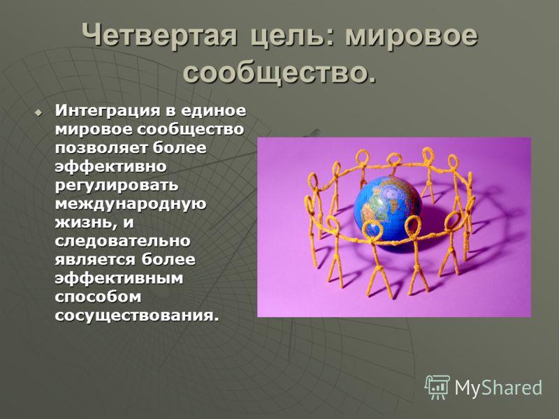 Четвертая цель: мировое сообщество. Интеграция в единое мировое сообщество позволяет более эффективно регулировать международную жизнь, и следовательно является более эффективным способом сосуществования. Интеграция в единое мировое сообщество позвол