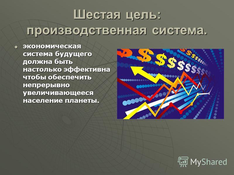 Шестая цель: производственная система. экономическая система будущего должна быть настолько эффективна чтобы обеспечить непрерывно увеличивающееся население планеты. экономическая система будущего должна быть настолько эффективна чтобы обеспечить неп