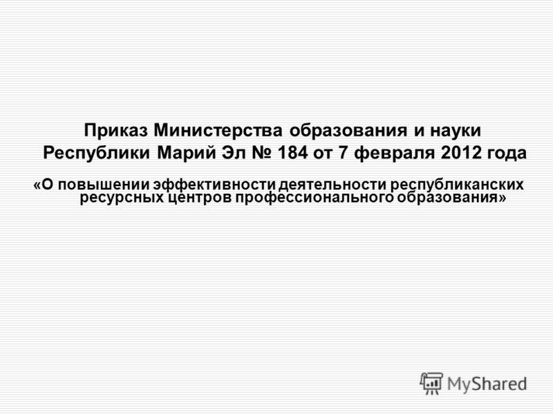 Приказ Министерства образования и науки Республики Марий Эл 184 от 7 февраля 2012 года «О повышении эффективности деятельности республиканских ресурсных центров профессионального образования»