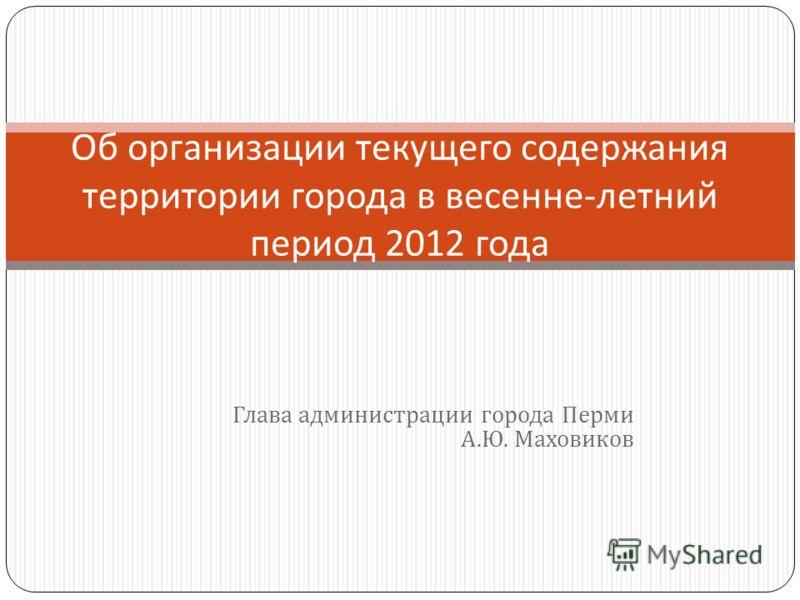 Глава администрации города Перми А. Ю. Маховиков Об организации текущего содержания территории города в весенне - летний период 2012 года