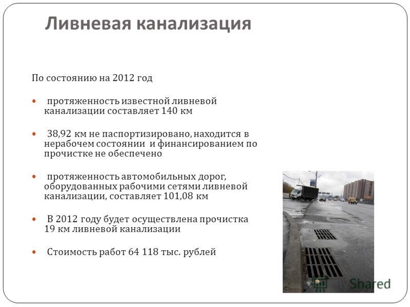 Ливневая канализация По состоянию на 2012 год протяженность известной ливневой канализации составляет 140 км 38,92 км не паспортизировано, находится в нерабочем состоянии и финансированием по прочистке не обеспечено протяженность автомобильных дорог,