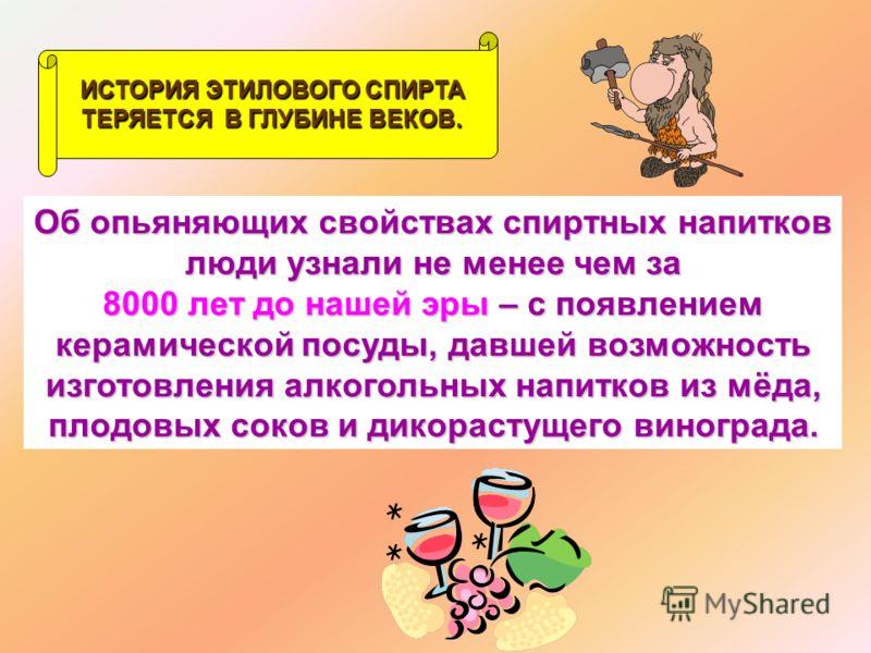 ИСТОРИЯ ЭТИЛОВОГО СПИРТА ТЕРЯЕТСЯ В ГЛУБИНЕ ВЕКОВ. Об опьяняющих свойствах спиртных напитков люди узнали не менее чем за 8000 лет до нашей эры эры – с появлением керамической посуды, давшей возможность изготовления алкогольных напитков из мёда, плодо