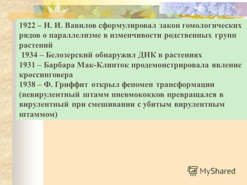 1922 – Н. И. Вавилов сформулировал закон гомологических рядов о параллелизме в изменчивости родственных групп растений 1934 – Белозерский обнаружил ДНК в растениях 1931 – Барбара Мак-Клинток продемонстрировала явление кроссинговера 1938 – Ф. Гриффит