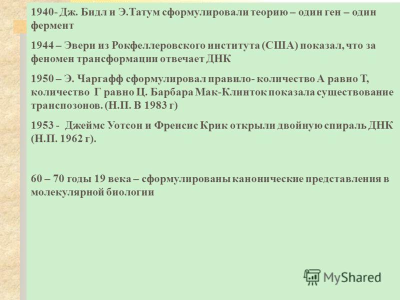 1940- Дж. Бидл и Э.Татум сформулировали теорию – один ген – один фермент 1944 – Эвери из Рокфеллеровского института (США) показал, что за феномен трансформации отвечает ДНК 1950 – Э. Чаргафф сформулировал правило- количество А равно Т, количество Г р