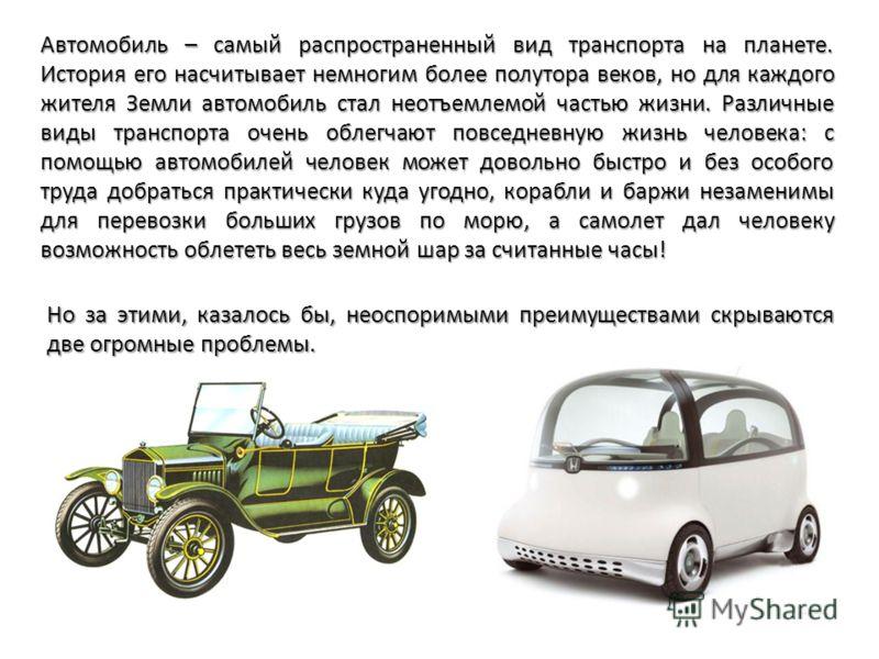Автомобиль – самый распространенный вид транспорта на планете. История его насчитывает немногим более полутора веков, но для каждого жителя Земли автомобиль стал неотъемлемой частью жизни. Различные виды транспорта очень облегчают повседневную жизнь