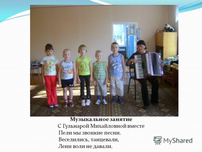 Музыкальное занятие С Гульнарой Михайловной вместе Пели мы звонкие песни. Веселились, танцевали, Лени воли не давали.