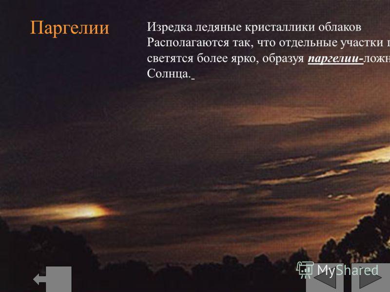 Паргелии Изредка ледяные кристаллики облаков Располагаются так, что отдельные участки гало светятся более ярко, образуя паргелии-ложные Солнца.