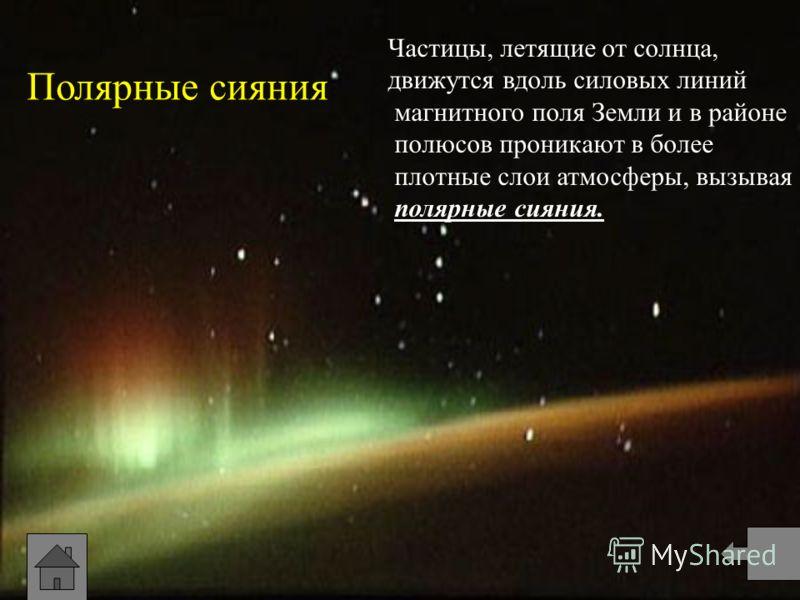 Полярные сияния Частицы, летящие от солнца, движутся вдоль силовых линий магнитного поля Земли и в районе полюсов проникают в более плотные слои атмосферы, вызывая полярные сияния.