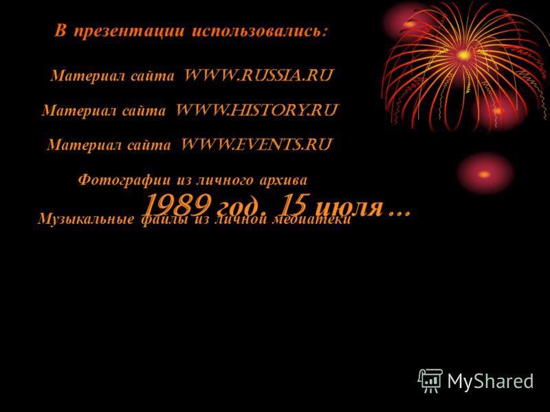 В презентации использовались : Материал сайта WWW.rUSSIA.RU Материал сайта www.history.ru Материал сайта www.events.ru Фотографии из личного архива Музыкальные файлы из личной медиатеки 1989 год. 15 июля …