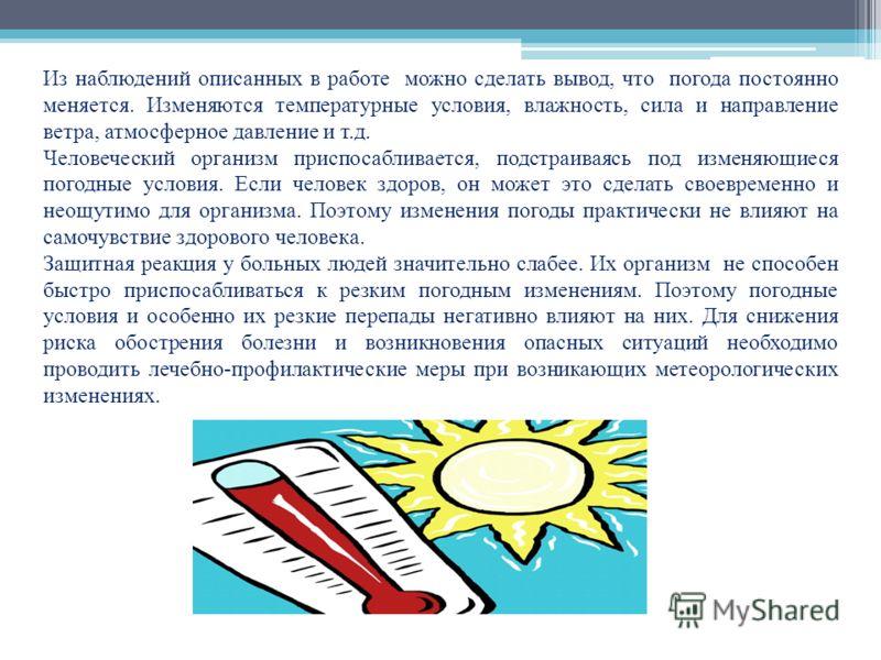 Из наблюдений описанных в работе можно сделать вывод, что погода постоянно меняется. Изменяются температурные условия, влажность, сила и направление ветра, атмосферное давление и т.д. Человеческий организм приспосабливается, подстраиваясь под изменяю