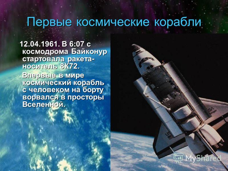 Первые космические корабли 12.04.1961. В 6:07 с космодрома Байконур стартовала ракета- носитель 8К72. 12.04.1961. В 6:07 с космодрома Байконур стартовала ракета- носитель 8К72. Впервые в мире космический корабль с человеком на борту ворвался в просто