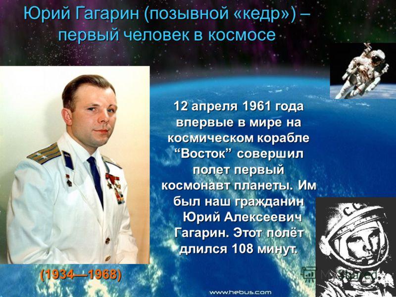 Юрий Гагарин (позывной «кедр») – первый человек в космосе 12 апреля 1961 года впервые в мире на космическом корабле Восток совершил полет первый космонавт планеты. Им был наш гражданин Юрий Алексеевич Гагарин. Этот полёт длился 108 минут. Юрий Алексе