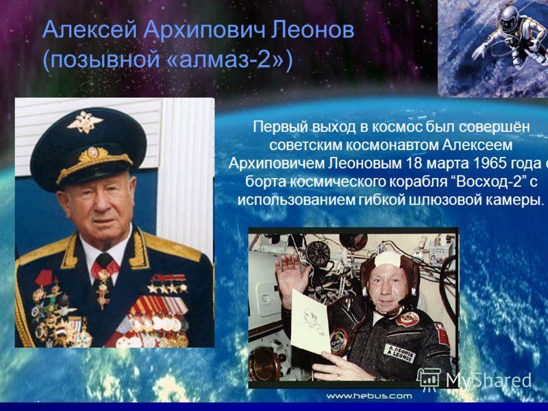 Первый выход в космос был совершён советским космонавтом Алексеем Архиповичем Леоновым 18 марта 1965 года с борта космического корабля Восход-2 с использованием гибкой шлюзовой камеры. Алексей Архипович Леонов (позывной «алмаз-2»)