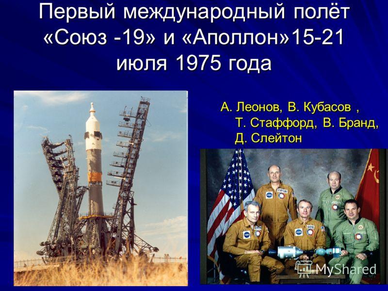 Первый международный полёт «Союз -19» и «Аполлон»15-21 июля 1975 года А. Леонов, В. Кубасов, Т. Стаффорд, В. Бранд, Д. Слейтон