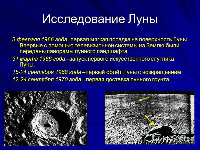 Исследование Луны 3 февраля 1966 года -первая мягкая посадка на поверхность Луны. Впервые с помощью телевизионной системы на Землю были переданы панорамы лунного ландшафта. 31 марта 1966 года –запуск первого искусственного спутника Луны. 15-21 сентяб