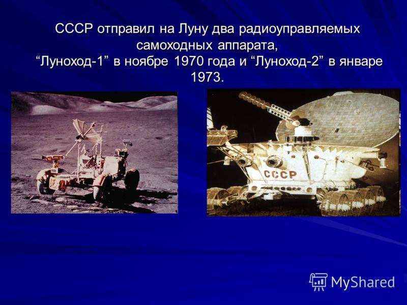 СССР отправил на Луну два радиоуправляемых самоходных аппарата, Луноход-1 в ноябре 1970 года и Луноход-2 в январе 1973.