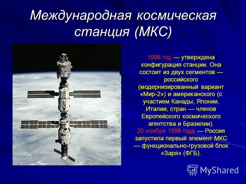 Международная космическая станция (МКС) 1996 год утверждена конфигурация станции. Она состоит из двух сегментов российского (модернизированный вариант «Мир-2») и американского (с участием Канады, Японии, Италии, стран членов Европейского космического