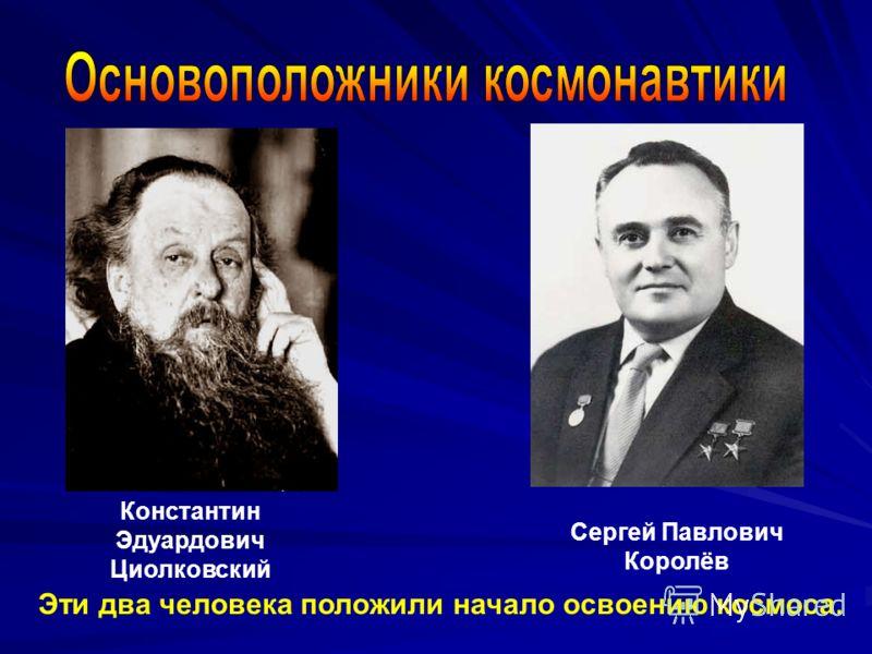 Константин Эдуардович Циолковский Сергей Павлович Королёв Эти два человека положили начало освоению космоса.