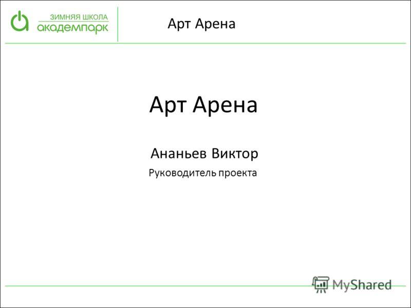 Арт Арена Ананьев Виктор Руководитель проекта