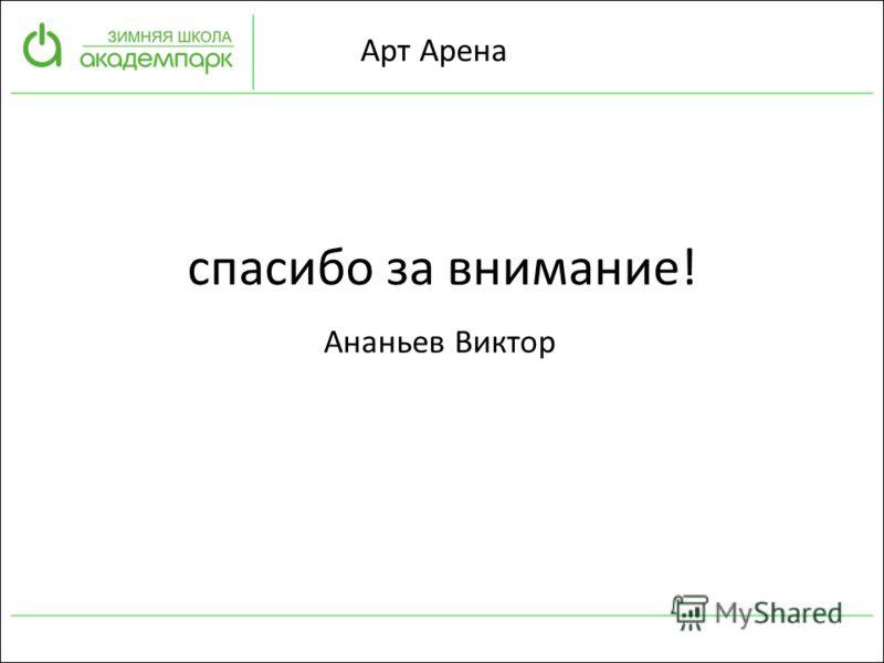Ананьев Виктор Арт Арена спасибо за внимание!