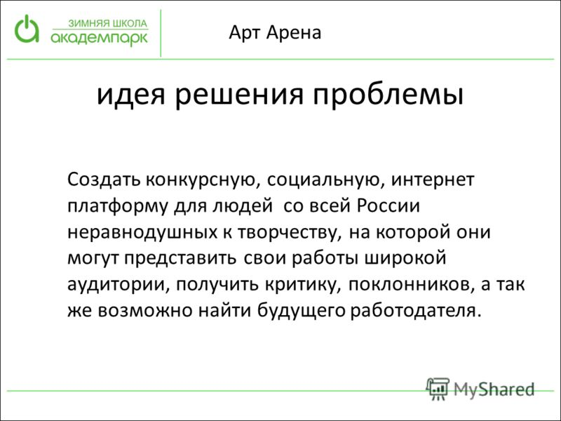 Арт Арена идея решения проблемы Создать конкурсную, социальную, интернет платформу для людей со всей России неравнодушных к творчеству, на которой они могут представить свои работы широкой аудитории, получить критику, поклонников, а так же возможно н