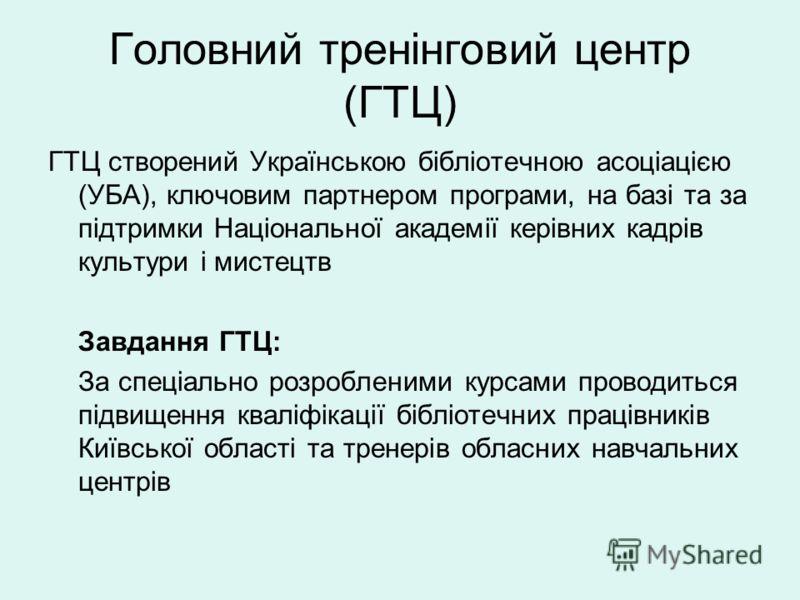 Головний тренінговий центр (ГТЦ) ГТЦ створений Українською бібліотечною асоціацією (УБА), ключовим партнером програми, на базі та за підтримки Національної академії керівних кадрів культури і мистецтв Завдання ГТЦ: За спеціально розробленими курсами