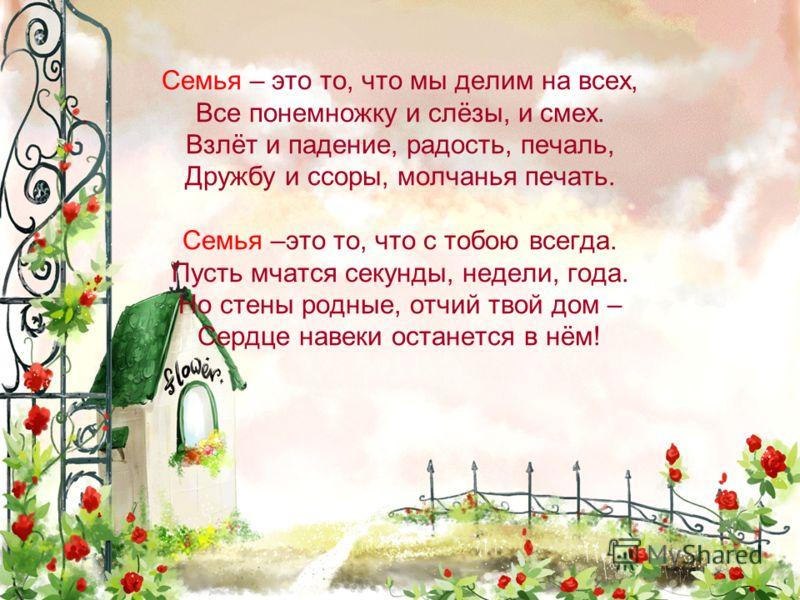 Семья – это то, что мы делим на всех, Все понемножку и слёзы, и смех. Взлёт и падение, радость, печаль, Дружбу и ссоры, молчанья печать. Семья –это то, что с тобою всегда. Пусть мчатся секунды, недели, года. Но стены родные, отчий твой дом – Сердце н