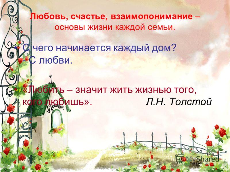 Любовь, счастье, взаимопонимание – основы жизни каждой семьи. С чего начинается каждый дом? - С любви. «Любить – значит жить жизнью того, кого любишь». Л.Н. Толстой