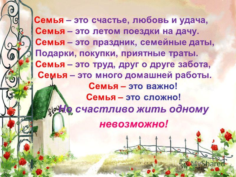 Семья – это счастье, любовь и удача, Семья – это летом поездки на дачу. Семья – это праздник, семейные даты, Подарки, покупки, приятные траты. Семья – это труд, друг о друге забота, Семья – это много домашней работы. Семья – это важно! Семья – это сл