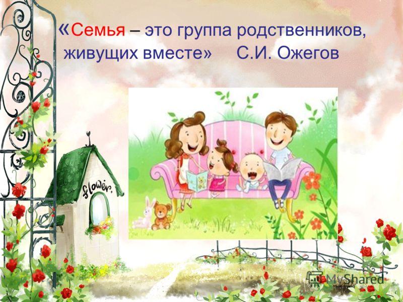 « Семья – это группа родственников, живущих вместе» С.И. Ожегов