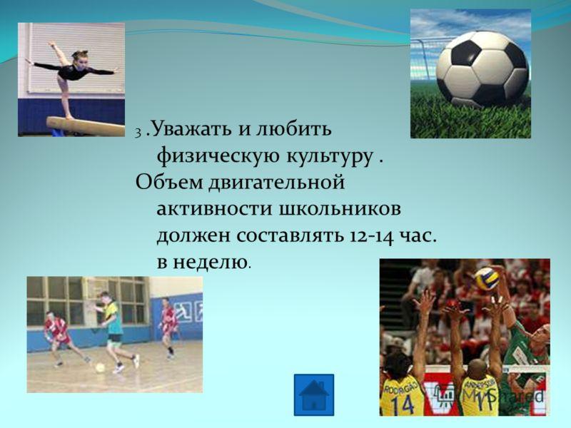 3.Уважать и любить физическую культуру. Объем двигательной активности школьников должен составлять 12-14 час. в неделю.