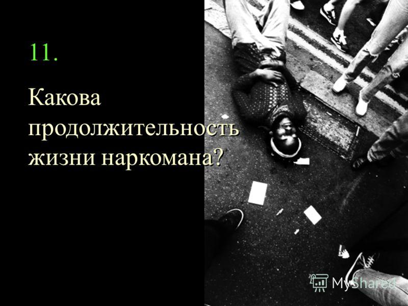 11. Какова продолжительность жизни наркомана? 11. Какова продолжительность жизни наркомана?