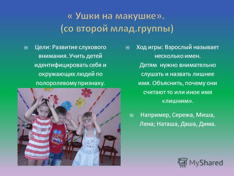 Цели: Развитие слухового внимания. Учить детей идентифицировать себя и окружающих людей по полоролевому признаку. Ход игры: Взрослый называет несколько имен. Детям нужно внимательно слушать и назвать лишнее имя. Объяснить, почему они считают то или и