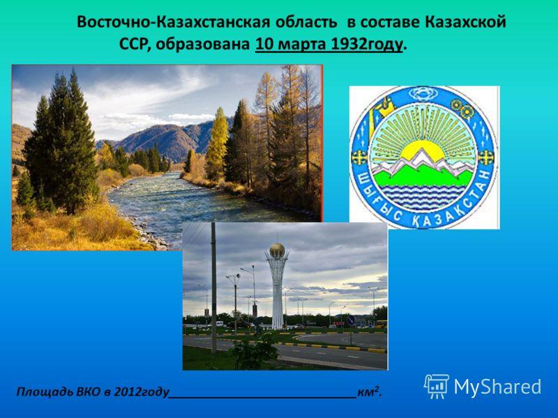 Восточно-Казахстанская область в составе Казахской ССР, образована 10 марта 1932году. Площадь ВКО в 2012году___________________________км 2.