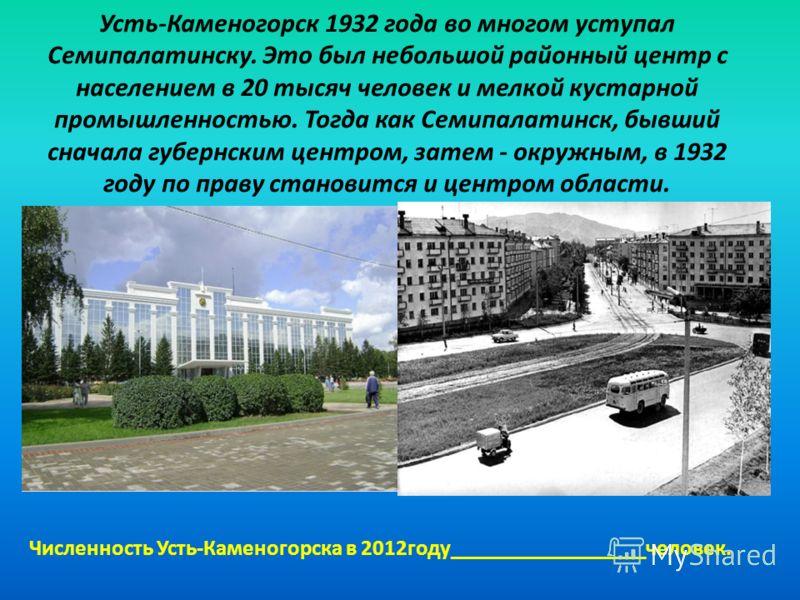 Усть-Каменогорск 1932 года во многом уступал Семипалатинску. Это был небольшой районный центр с населением в 20 тысяч человек и мелкой кустарной промышленностью. Тогда как Семипалатинск, бывший сначала губернским центром, затем - окружным, в 1932 год