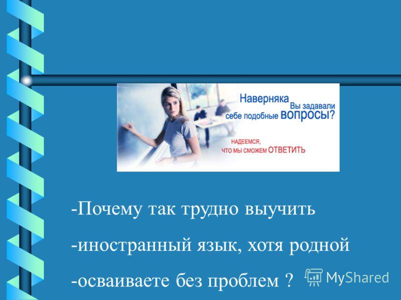 -Почему так трудно выучить -иностранный язык, хотя родной -осваиваете без проблем ?