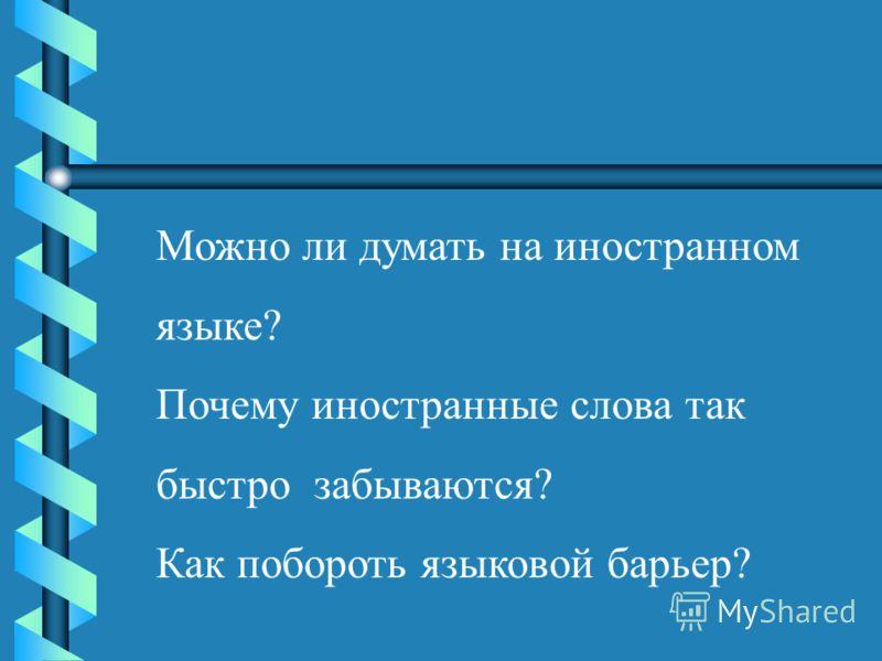 Можно ли думать на иностранном языке? Почему иностранные слова так быстро забываются? Как побороть языковой барьер?