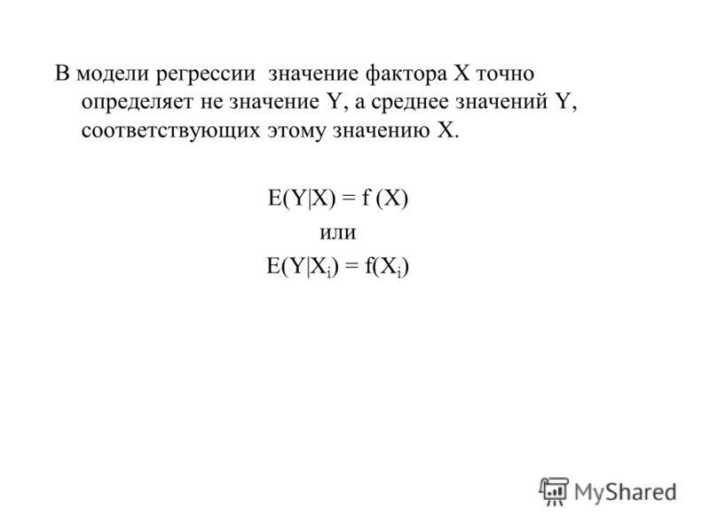 В модели регрессии значение фактора Х точно определяет не значение Y, а среднее значений Y, соответствующих этому значению Х. E(Y|X) = f (X) или E(Y|X i ) = f(X i )