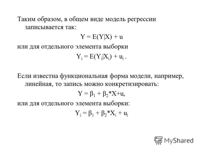 Таким образом, в общем виде модель регрессии записывается так: Y = E(Y|X) + u или для отдельного элемента выборки Y i = E(Y i |X i ) + u i. Если известна функциональная форма модели, например, линейная, то запись можно конкретизировать: Y = β 1 + β 2