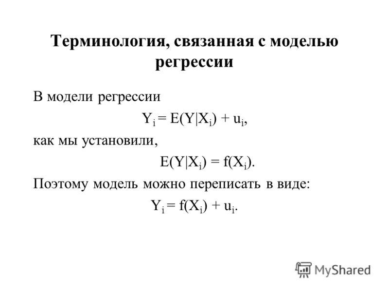 Терминология, связанная с моделью регрессии В модели регрессии Y i = E(Y|X i ) + u i, как мы установили, E(Y|X i ) = f(X i ). Поэтому модель можно переписать в виде: Y i = f(X i ) + u i.