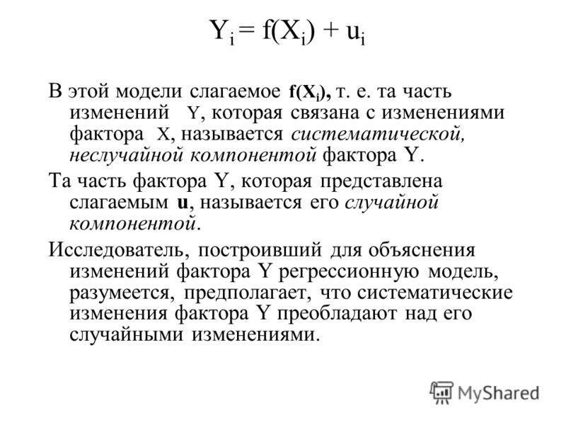 Y i = f(X i ) + u i В этой модели слагаемое f(X i ), т. е. та часть изменений Y, которая связана с изменениями фактора X, называется систематической, неслучайной компонентой фактора Y. Та часть фактора Y, которая представлена слагаемым u, называется