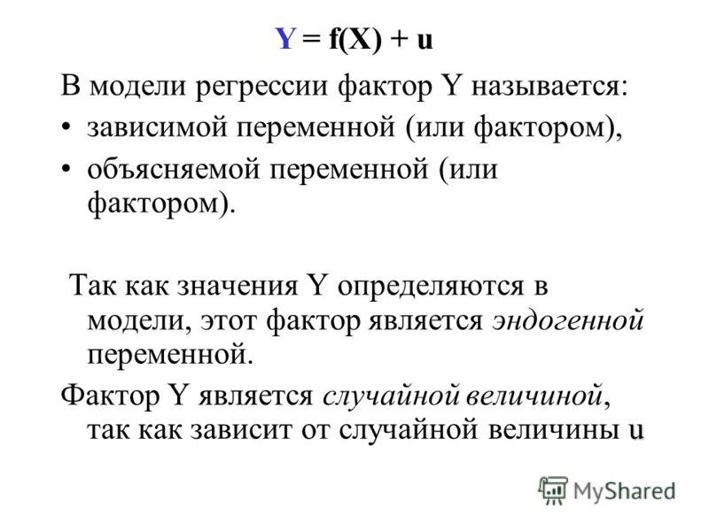 Y = f(X) + u В модели регрессии фактор Y называется: зависимой переменной (или фактором), объясняемой переменной (или фактором). Так как значения Y определяются в модели, этот фактор является эндогенной переменной. u Фактор Y является случайной велич