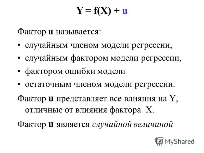 Y = f(X) + u Фактор u называется: случайным членом модели регрессии, случайным фактором модели регрессии, фактором ошибки модели остаточным членом модели регрессии. Фактор u представляет все влияния на Y, отличные от влияния фактора X. Фактор u являе